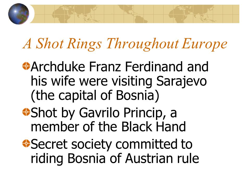 A Shot Rings Throughout Europe Archduke Franz Ferdinand and his wife were visiting Sarajevo (the capital of Bosnia) Shot by Gavrilo Princip, a member
