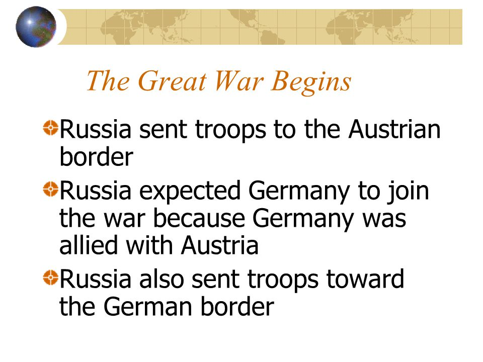 The Great War Begins Russia sent troops to the Austrian border Russia expected Germany to join the war because Germany was allied with Austria Russia