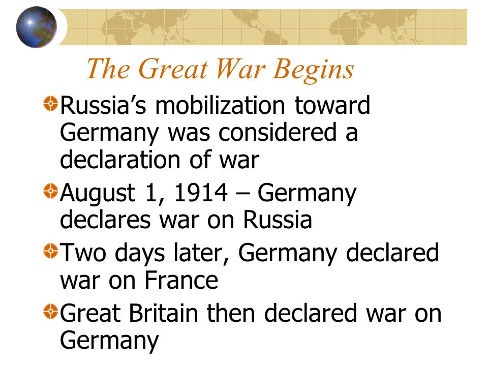 The Great War Begins Russia's mobilization toward Germany was considered a declaration of war August 1, 1914 – Germany declares war on Russia Two days