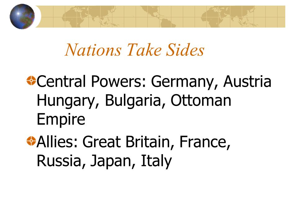 Nations Take Sides Central Powers: Germany, Austria Hungary, Bulgaria, Ottoman Empire Allies: Great Britain, France, Russia, Japan, Italy