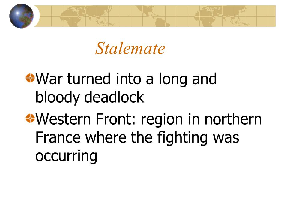 Stalemate War turned into a long and bloody deadlock Western Front: region in northern France where the fighting was occurring
