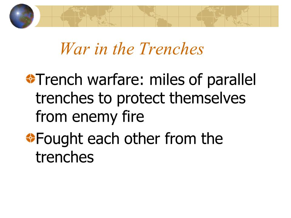 War in the Trenches Trench warfare: miles of parallel trenches to protect themselves from enemy fire Fought each other from the trenches