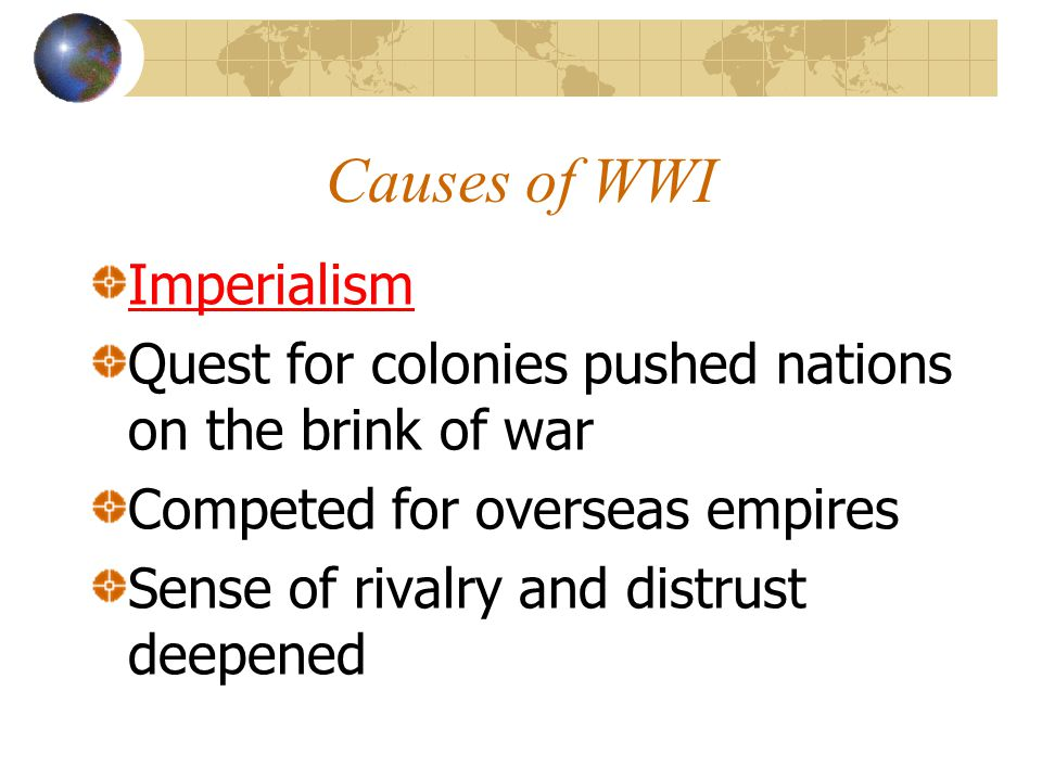 Causes of WWI Imperialism Quest for colonies pushed nations on the brink of war Competed for overseas empires Sense of rivalry and distrust deepened