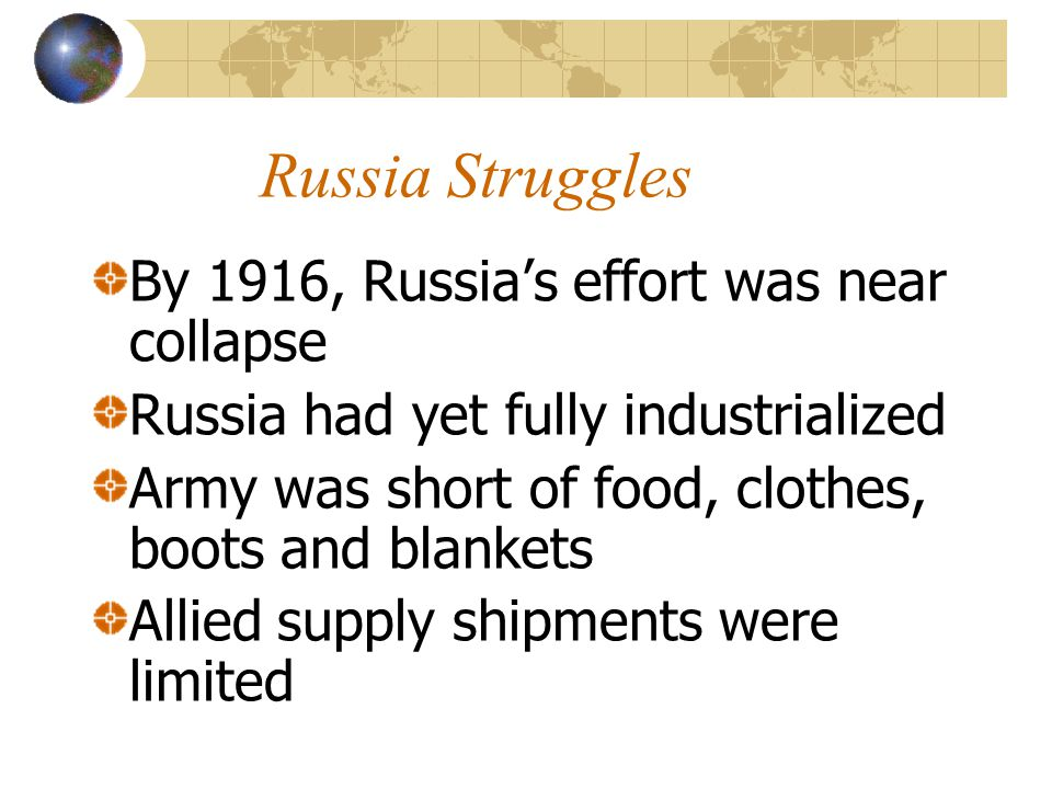 Russia Struggles By 1916, Russia's effort was near collapse Russia had yet fully industrialized Army was short of food, clothes, boots and blankets Al