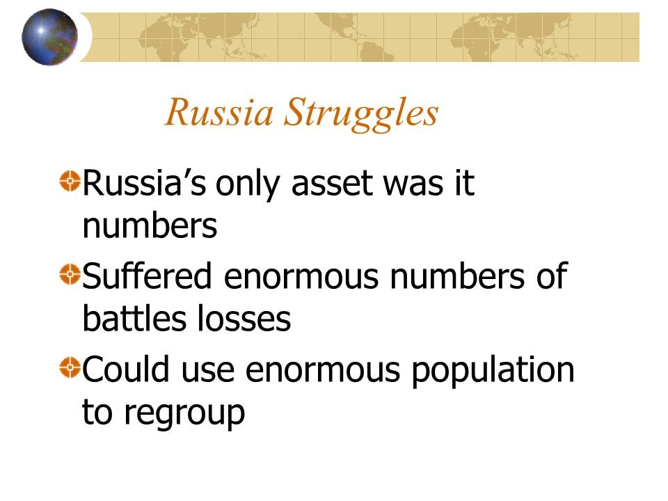 Russia Struggles Russia's only asset was it numbers Suffered enormous numbers of battles losses Could use enormous population to regroup
