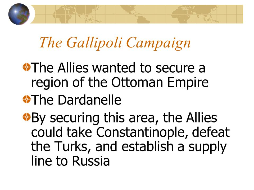 The Gallipoli Campaign The Allies wanted to secure a region of the Ottoman Empire The Dardanelle By securing this area, the Allies could take Constant