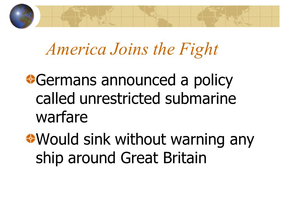 America Joins the Fight Germans announced a policy called unrestricted submarine warfare Would sink without warning any ship around Great Britain
