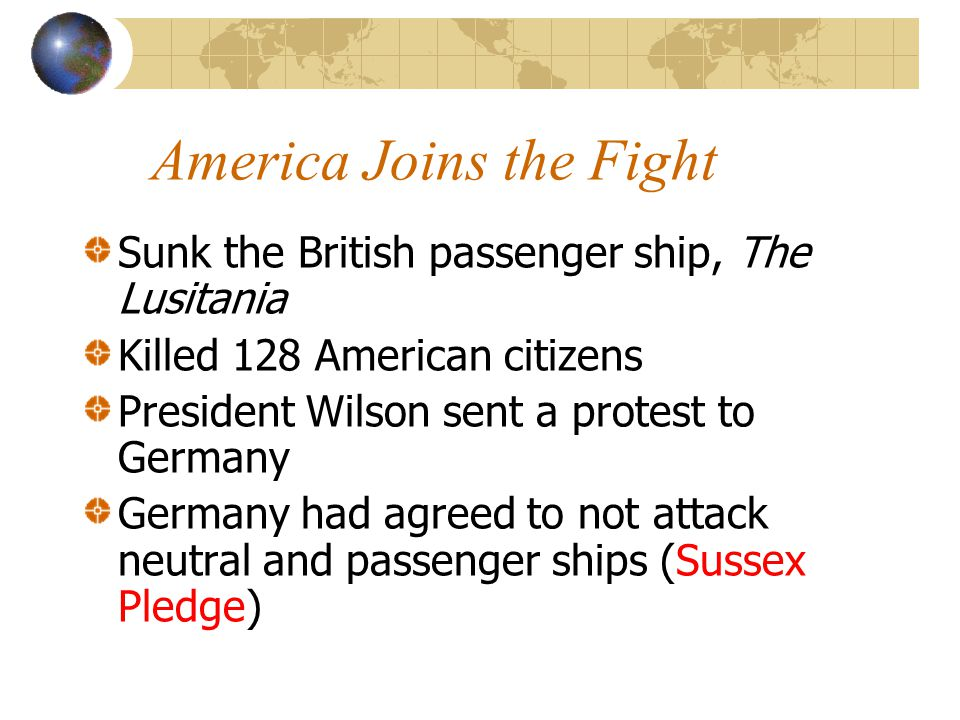America Joins the Fight Sunk the British passenger ship, The Lusitania Killed 128 American citizens President Wilson sent a protest to Germany Germany