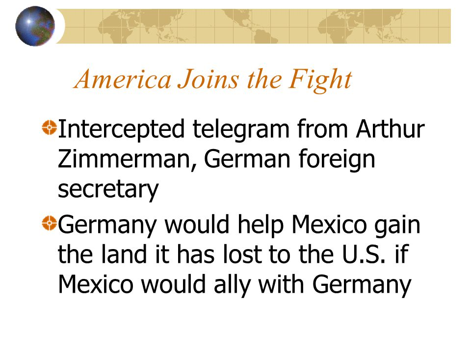 America Joins the Fight Intercepted telegram from Arthur Zimmerman, German foreign secretary Germany would help Mexico gain the land it has lost to th