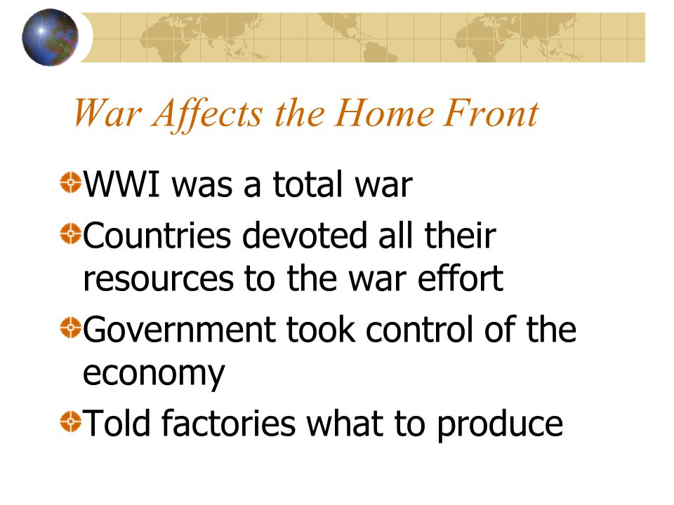 War Affects the Home Front WWI was a total war Countries devoted all their resources to the war effort Government took control of the economy Told fac