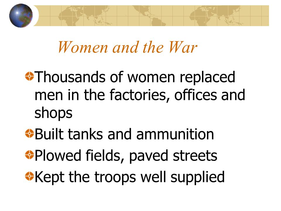 Women and the War Thousands of women replaced men in the factories, offices and shops Built tanks and ammunition Plowed fields, paved streets Kept the