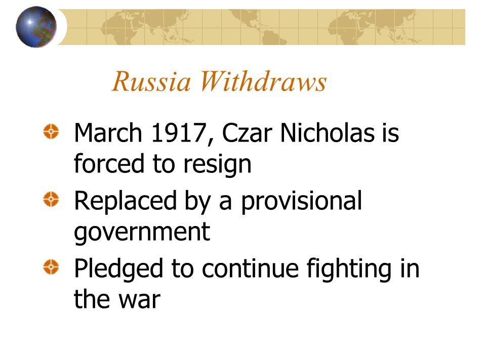 Russia Withdraws March 1917, Czar Nicholas is forced to resign Replaced by a provisional government Pledged to continue fighting in the war