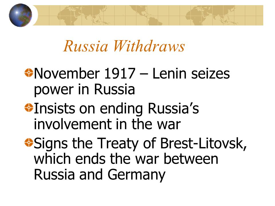 Russia Withdraws November 1917 – Lenin seizes power in Russia Insists on ending Russia's involvement in the war Signs the Treaty of Brest-Litovsk, whi