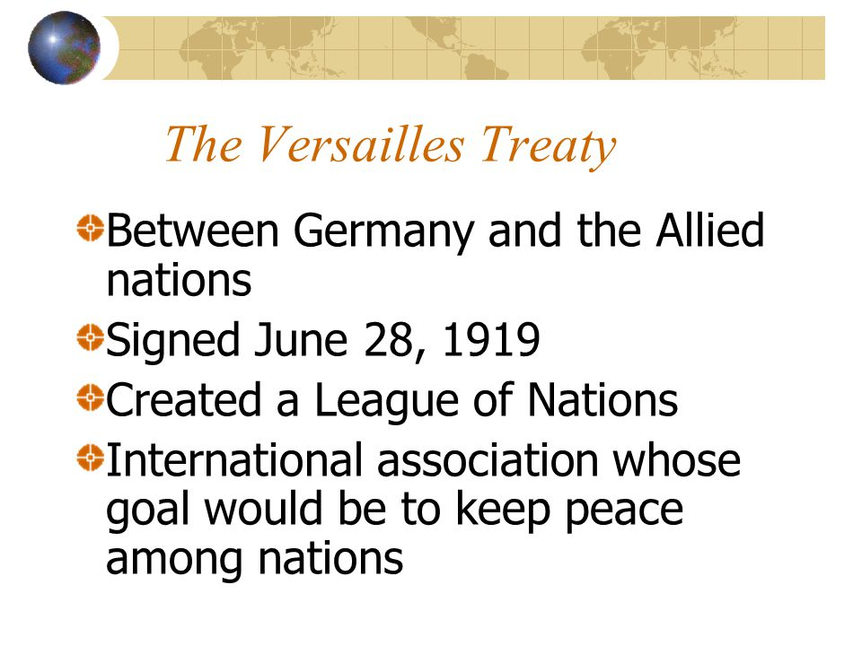 The Versailles Treaty Between Germany and the Allied nations Signed June 28, 1919 Created a League of Nations International association whose goal wou