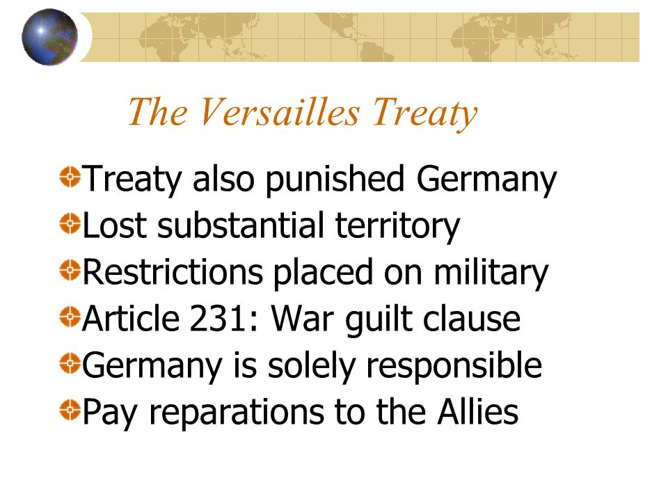 The Versailles Treaty Treaty also punished Germany Lost substantial territory Restrictions placed on military Article 231: War guilt clause Germany is