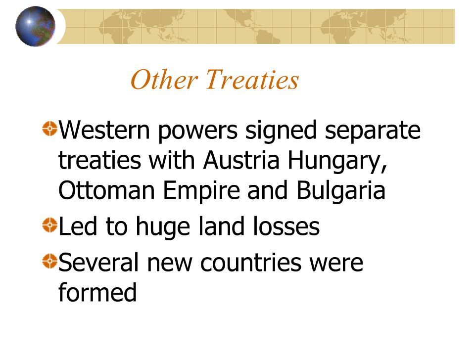 Other Treaties Western powers signed separate treaties with Austria Hungary, Ottoman Empire and Bulgaria Led to huge land losses Several new countries