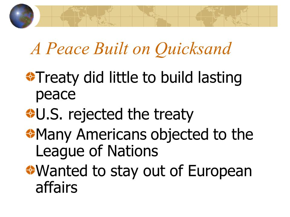 A Peace Built on Quicksand Treaty did little to build lasting peace U.S. rejected the treaty Many Americans objected to the League of Nations Wanted t