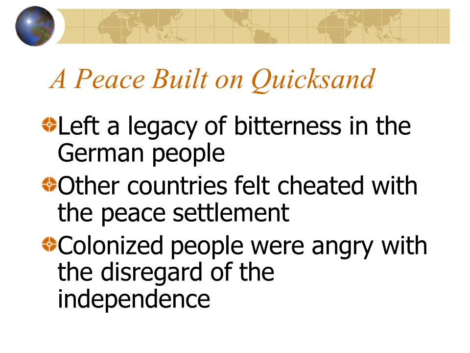 A Peace Built on Quicksand Left a legacy of bitterness in the German people Other countries felt cheated with the peace settlement Colonized people we