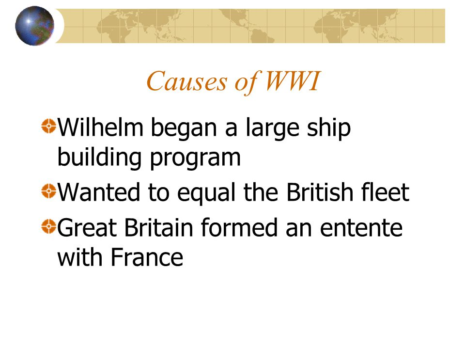 Causes of WWI Wilhelm began a large ship building program Wanted to equal the British fleet Great Britain formed an entente with France