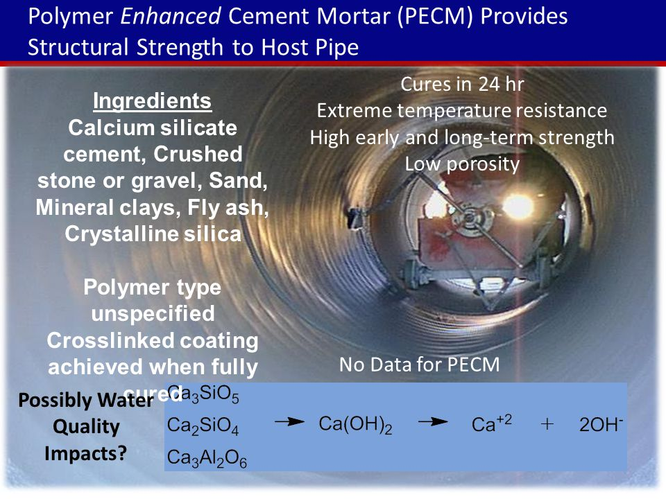 Polymer Enhanced Cement Mortar (PECM) Provides Structural Strength to Host Pipe Ingredients Calcium silicate cement, Crushed stone or gravel, Sand, Mineral clays, Fly ash, Crystalline silica Polymer type unspecified Crosslinked coating achieved when fully cured Cures in 24 hr Extreme temperature resistance High early and long-term strength Low porosity Possibly Water Quality Impacts.