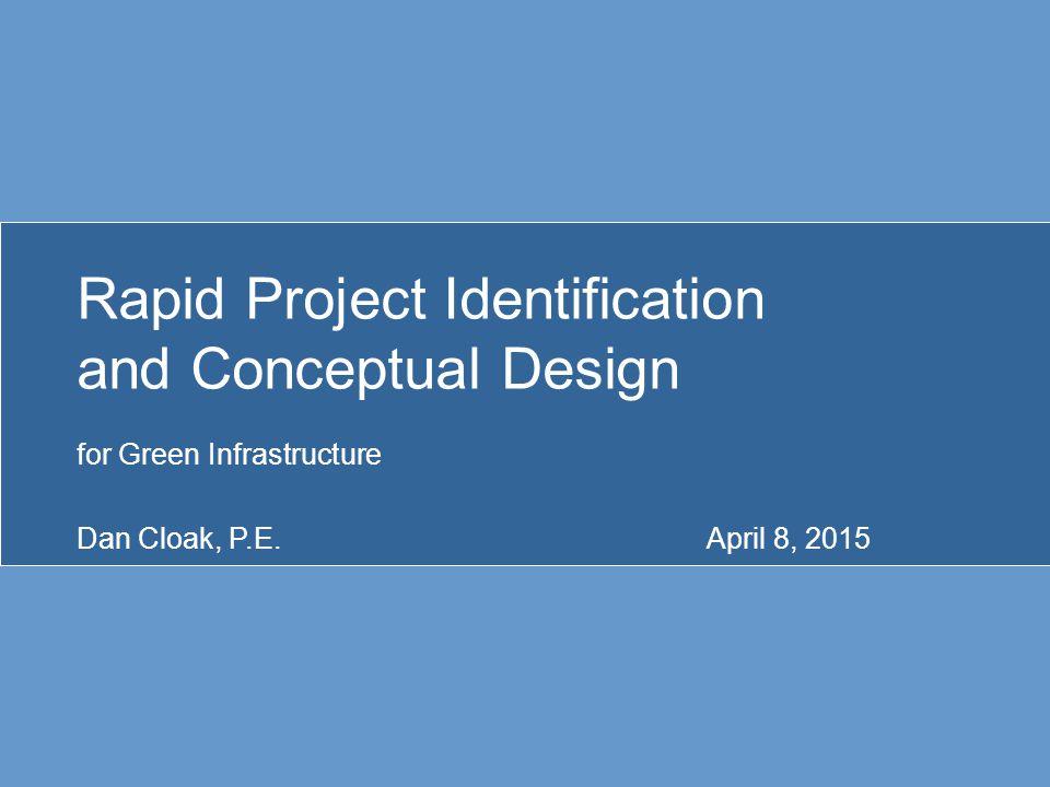 Rapid Project Identification and Conceptual Design for Green Infrastructure Dan Cloak, P.E.April 8, 2015