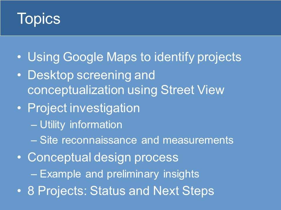 Topics Using Google Maps to identify projects Desktop screening and conceptualization using Street View Project investigation –Utility information –Site reconnaissance and measurements Conceptual design process –Example and preliminary insights 8 Projects: Status and Next Steps