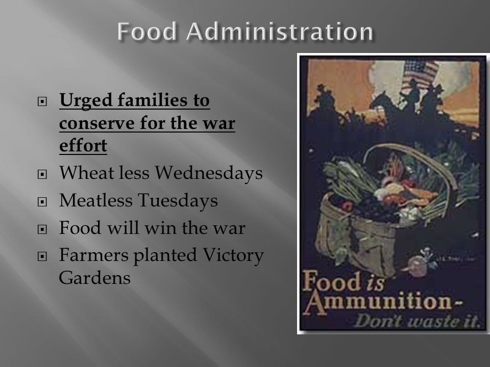 Urged families to conserve for the war effort  Wheat less Wednesdays  Meatless Tuesdays  Food will win the war  Farmers planted Victory Gardens