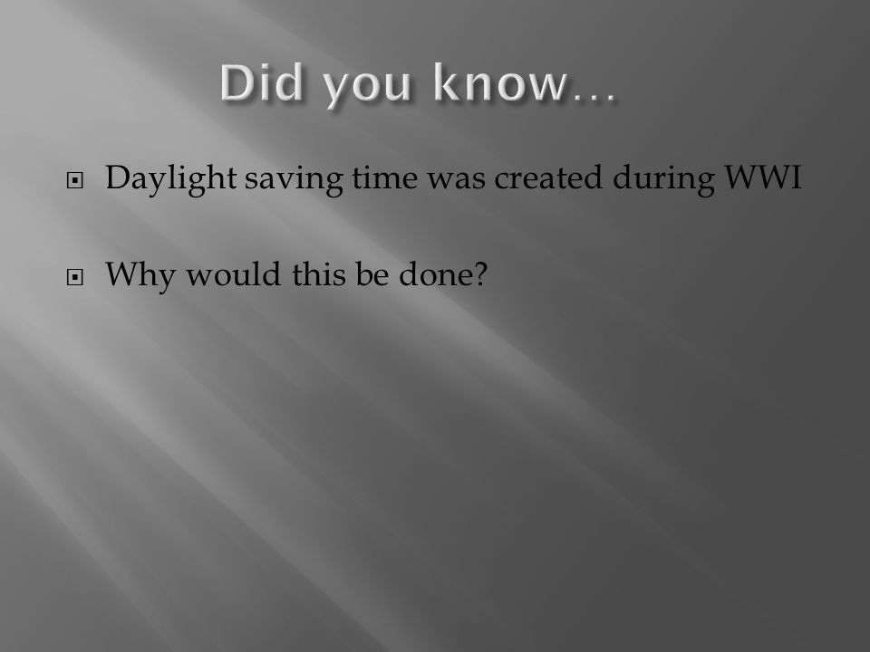  Daylight saving time was created during WWI  Why would this be done