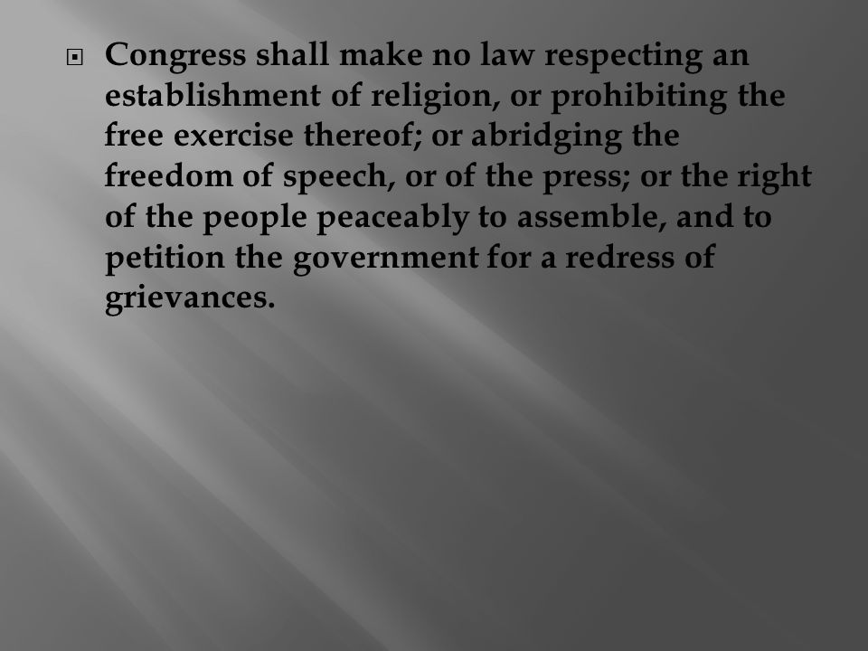  Congress shall make no law respecting an establishment of religion, or prohibiting the free exercise thereof; or abridging the freedom of speech, or of the press; or the right of the people peaceably to assemble, and to petition the government for a redress of grievances.