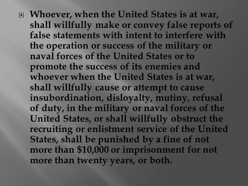  Whoever, when the United States is at war, shall willfully make or convey false reports of false statements with intent to interfere with the operation or success of the military or naval forces of the United States or to promote the success of its enemies and whoever when the United States is at war, shall willfully cause or attempt to cause insubordination, disloyalty, mutiny, refusal of duty, in the military or naval forces of the United States, or shall willfully obstruct the recruiting or enlistment service of the United States, shall be punished by a fine of not more than $10,000 or imprisonment for not more than twenty years, or both.