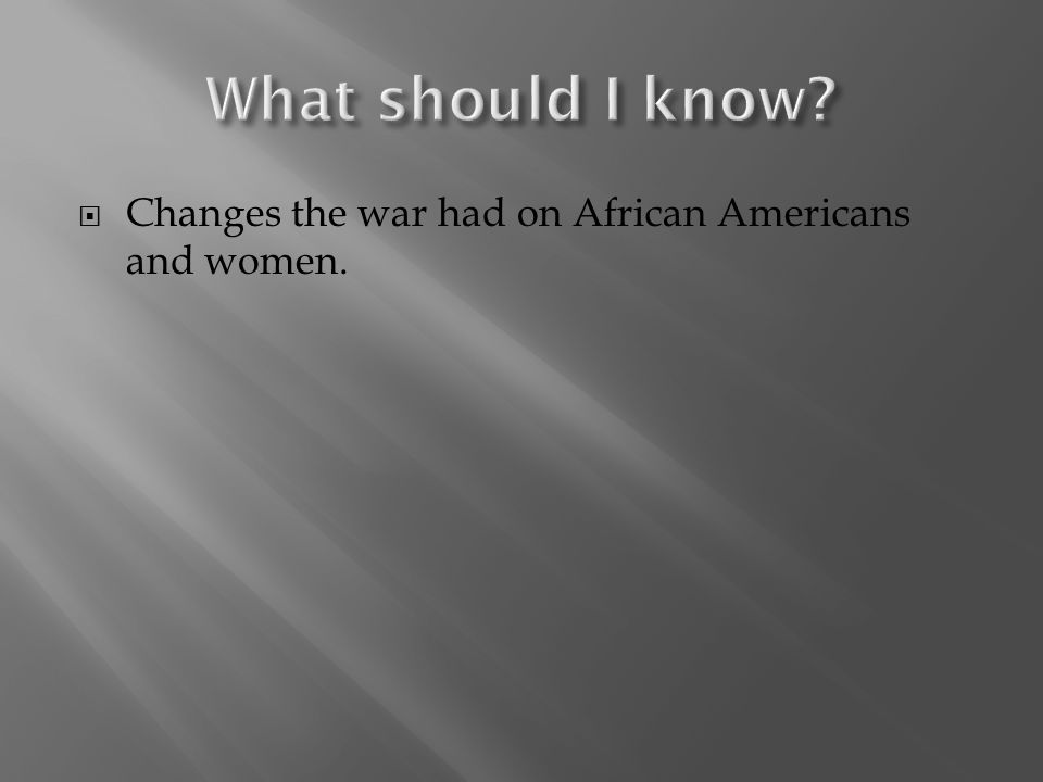  Changes the war had on African Americans and women.