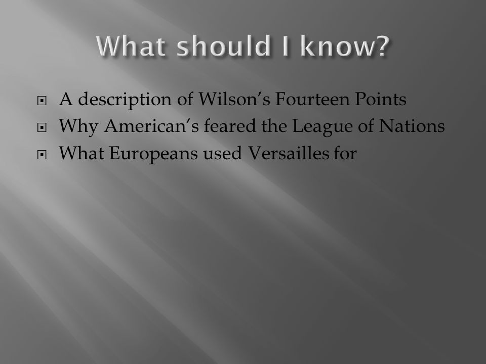  A description of Wilson's Fourteen Points  Why American's feared the League of Nations  What Europeans used Versailles for