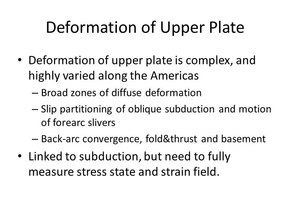 Deformation of Upper Plate Deformation of upper plate is complex, and highly varied along the Americas – Broad zones of diffuse deformation – Slip partitioning of oblique subduction and motion of forearc slivers – Back-arc convergence, fold&thrust and basement Linked to subduction, but need to fully measure stress state and strain field.
