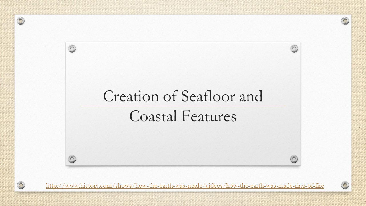 Creation of Seafloor and Coastal Features http://www.history.com/shows/how-the-earth-was-made/videos/how-the-earth-was-made-ring-of-fire