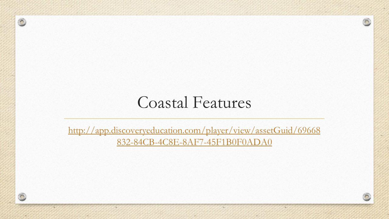 Coastal Features http://app.discoveryeducation.com/player/view/assetGuid/69668 832-84CB-4C8E-8AF7-45F1B0F0ADA0