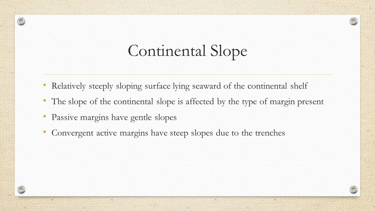 Continental Slope Relatively steeply sloping surface lying seaward of the continental shelf The slope of the continental slope is affected by the type of margin present Passive margins have gentle slopes Convergent active margins have steep slopes due to the trenches