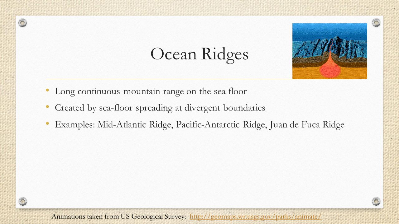 Ocean Ridges Long continuous mountain range on the sea floor Created by sea-floor spreading at divergent boundaries Examples: Mid-Atlantic Ridge, Paci