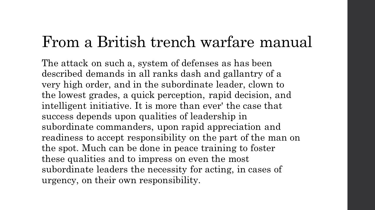 From a British trench warfare manual The attack on such a, system of defenses as has been described demands in all ranks dash and gallantry of a very high order, and in the subordinate leader, clown to the lowest grades, a quick perception, rapid decision, and intelligent initiative.