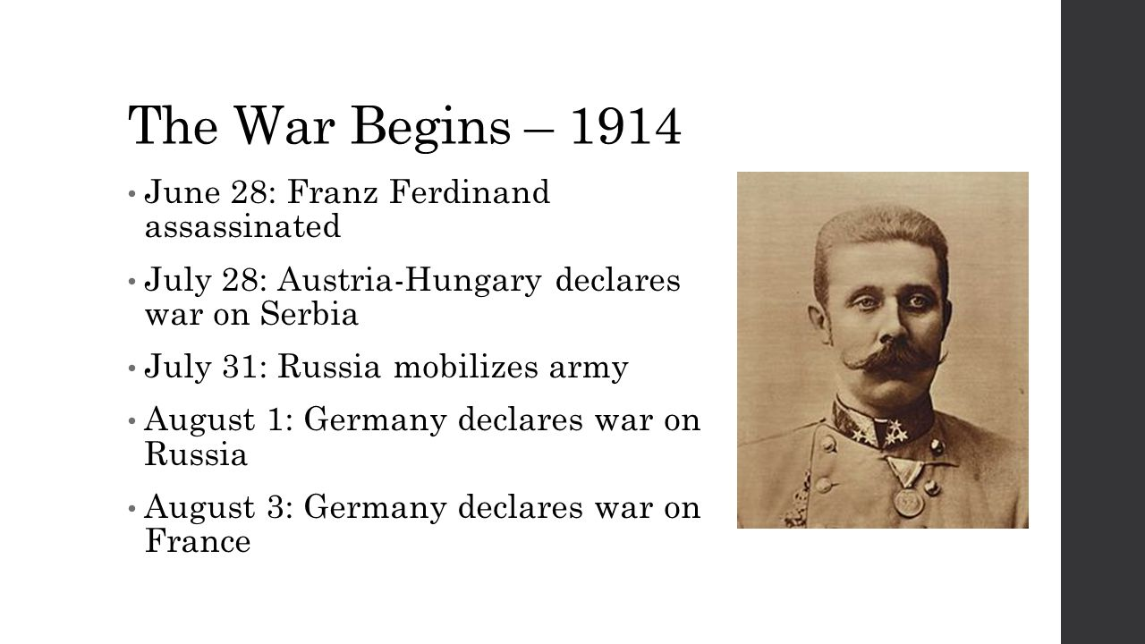 The War Begins – 1914 June 28: Franz Ferdinand assassinated July 28: Austria-Hungary declares war on Serbia July 31: Russia mobilizes army August 1: Germany declares war on Russia August 3: Germany declares war on France