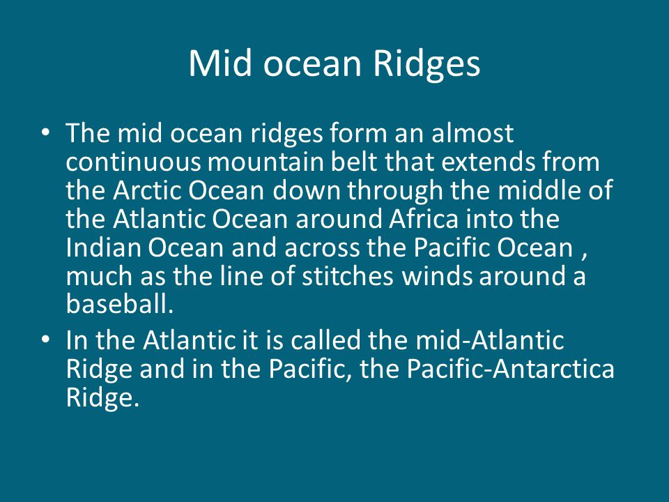Mid ocean Ridges The mid ocean ridges form an almost continuous mountain belt that extends from the Arctic Ocean down through the middle of the Atlant