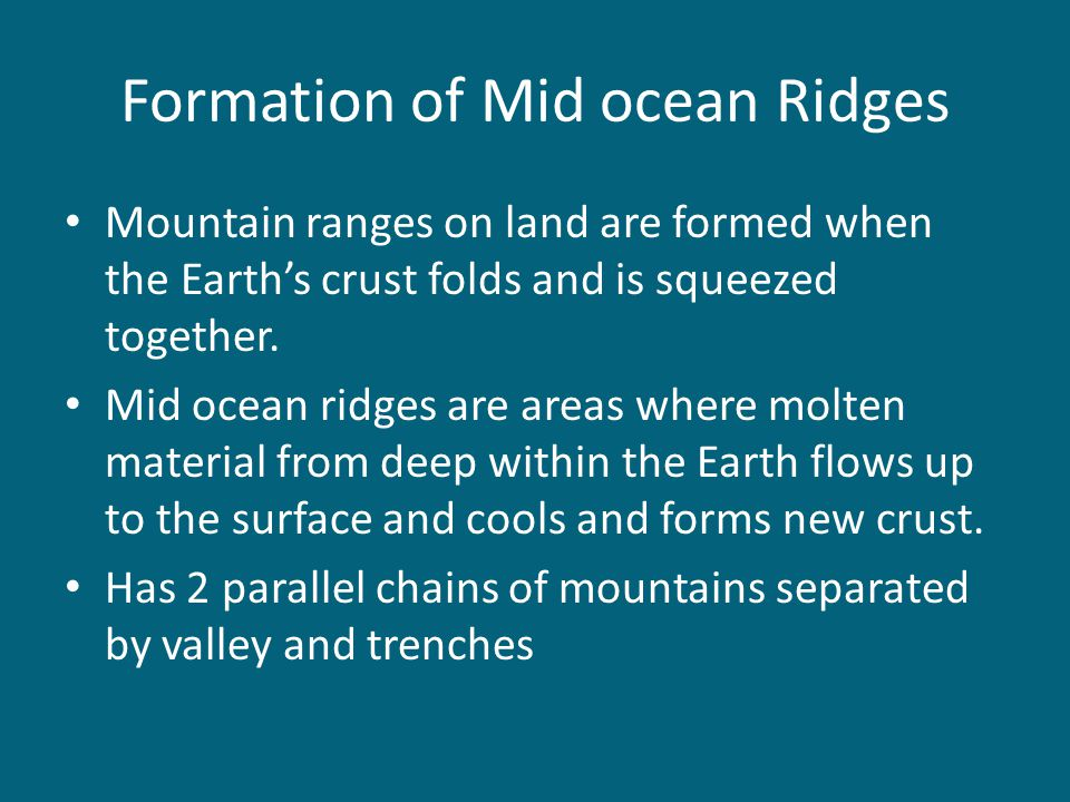 Formation of Mid ocean Ridges Mountain ranges on land are formed when the Earth's crust folds and is squeezed together. Mid ocean ridges are areas whe