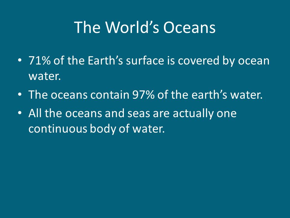 The World's Oceans 71% of the Earth's surface is covered by ocean water. The oceans contain 97% of the earth's water. All the oceans and seas are actu