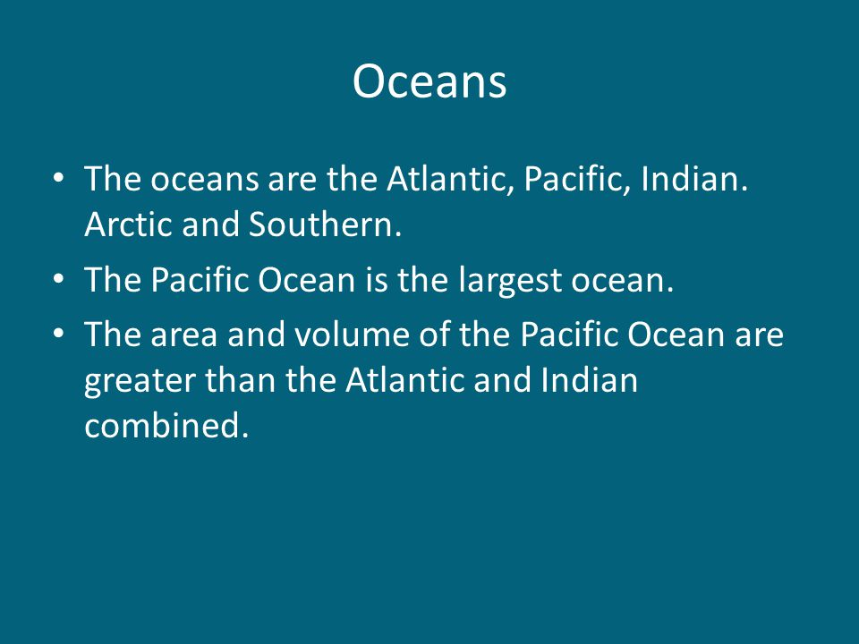 Oceans The oceans are the Atlantic, Pacific, Indian. Arctic and Southern. The Pacific Ocean is the largest ocean. The area and volume of the Pacific O