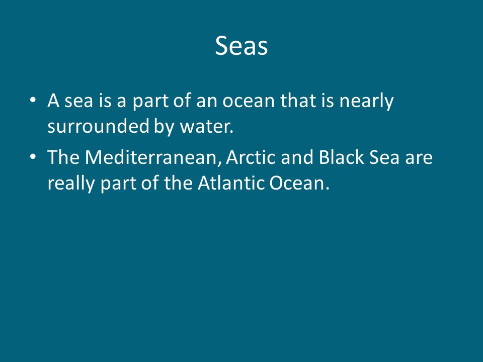Seas A sea is a part of an ocean that is nearly surrounded by water. The Mediterranean, Arctic and Black Sea are really part of the Atlantic Ocean.
