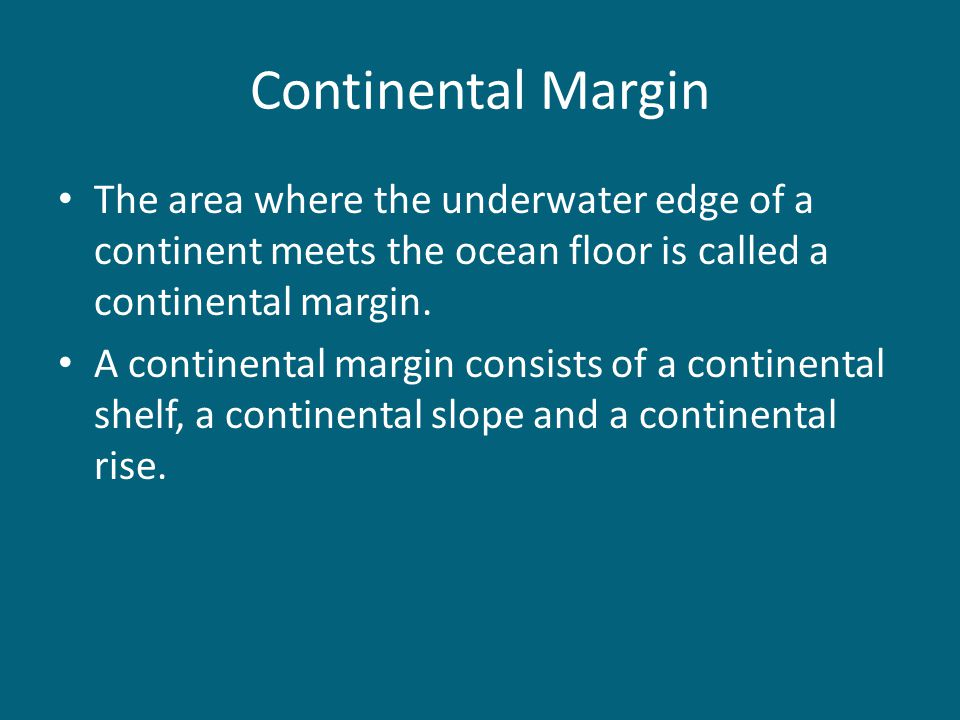 Continental Margin The area where the underwater edge of a continent meets the ocean floor is called a continental margin. A continental margin consis