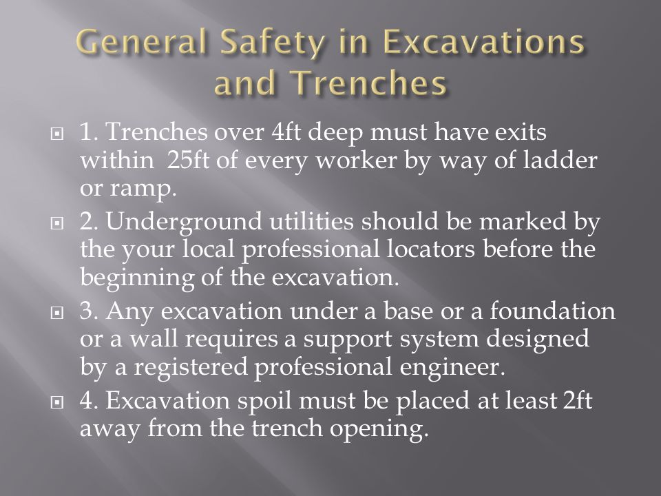  1. Trenches over 4ft deep must have exits within 25ft of every worker by way of ladder or ramp.  2. Underground utilities should be marked by the y