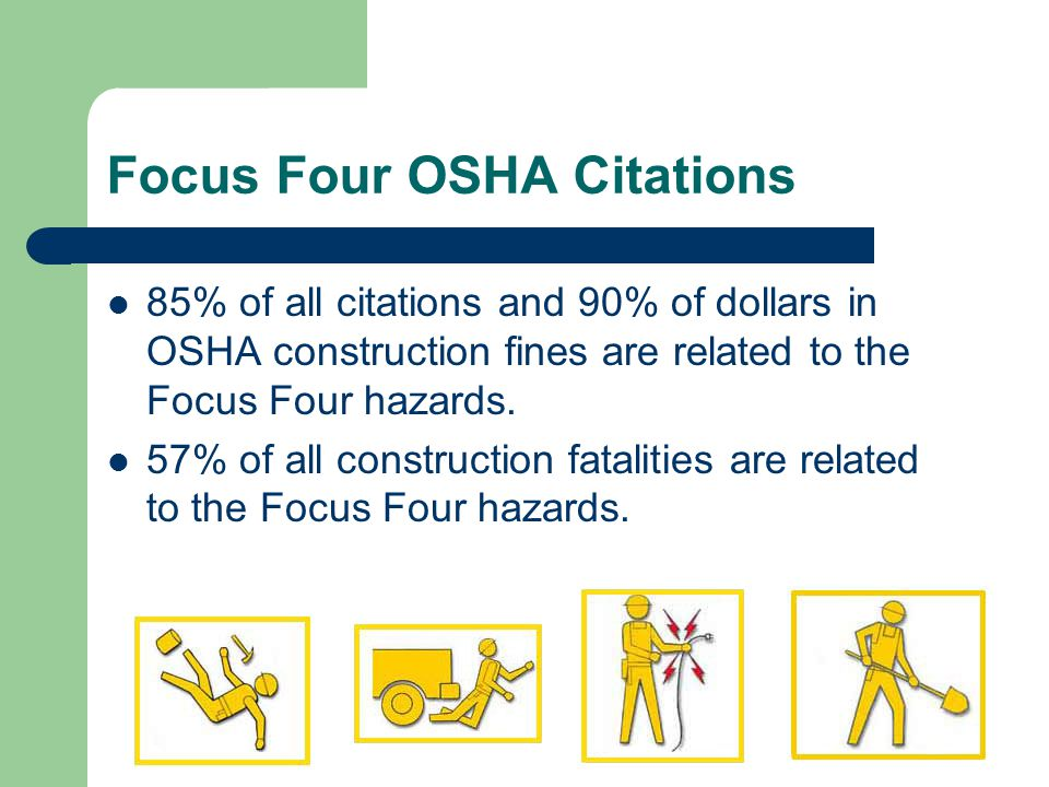 Focus Four OSHA Citations 85% of all citations and 90% of dollars in OSHA construction fines are related to the Focus Four hazards.
