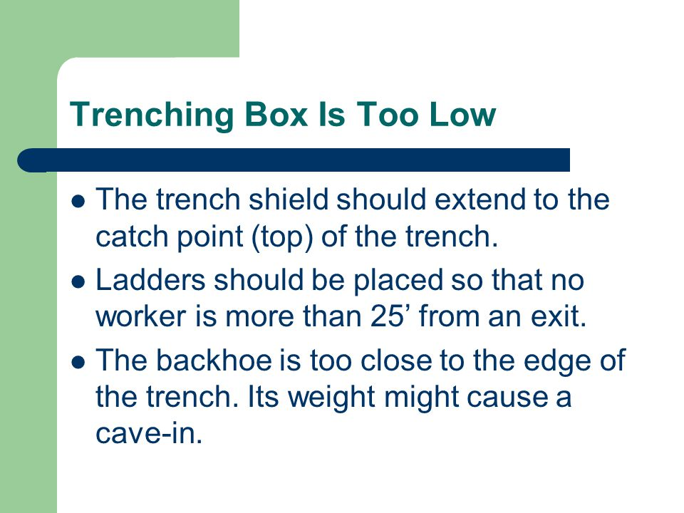 Trenching Box Is Too Low The trench shield should extend to the catch point (top) of the trench.