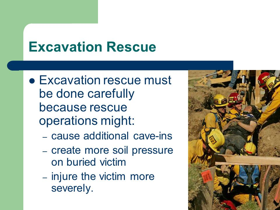 Excavation Rescue Excavation rescue must be done carefully because rescue operations might: – cause additional cave-ins – create more soil pressure on buried victim – injure the victim more severely.