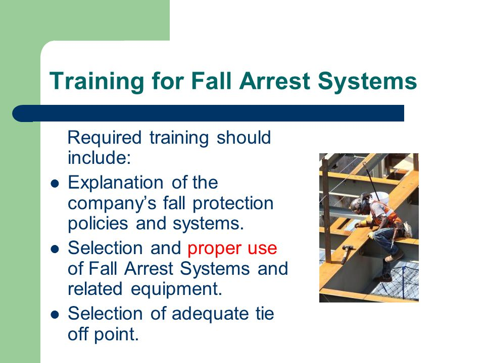 Training for Fall Arrest Systems Required training should include: Explanation of the company's fall protection policies and systems.
